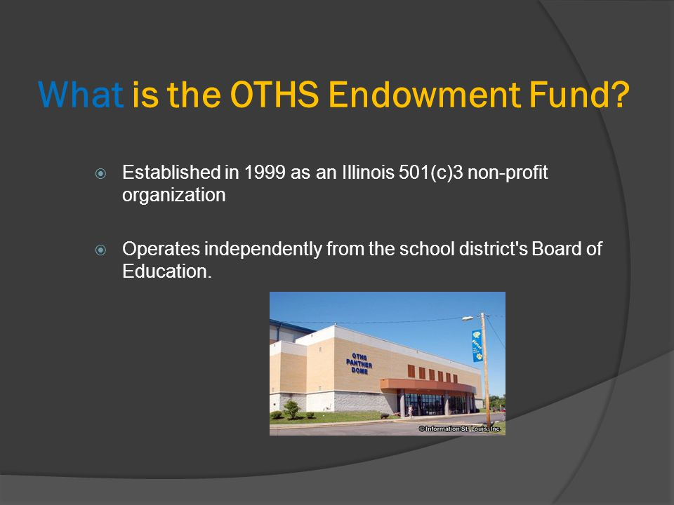 What is the OTHS Endowment Fund?  Established in 1999 as an Illinois 501(c)3 non-profit organization  Operates independently from the school distric