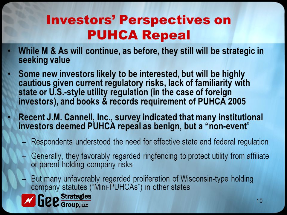 10 Investors' Perspectives on PUHCA Repeal While M & As will continue, as before, they still will be strategic in seeking value Some new investors likely to be interested, but will be highly cautious given current regulatory risks, lack of familiarity with state or U.S.-style utility regulation (in the case of foreign investors), and books & records requirement of PUHCA 2005 Recent J.M.