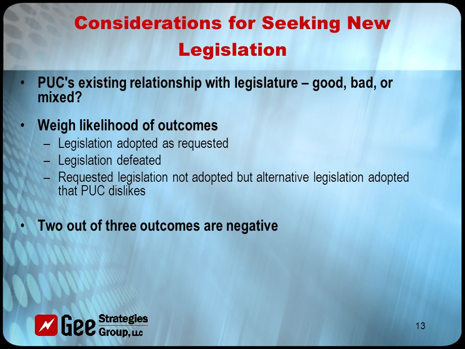 13 Considerations for Seeking New Legislation PUC s existing relationship with legislature – good, bad, or mixed.