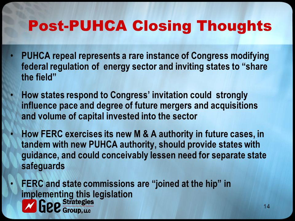 14 Post-PUHCA Closing Thoughts PUHCA repeal represents a rare instance of Congress modifying federal regulation of energy sector and inviting states to share the field How states respond to Congress' invitation could strongly influence pace and degree of future mergers and acquisitions and volume of capital invested into the sector How FERC exercises its new M & A authority in future cases, in tandem with new PUHCA authority, should provide states with guidance, and could conceivably lessen need for separate state safeguards FERC and state commissions are joined at the hip in implementing this legislation