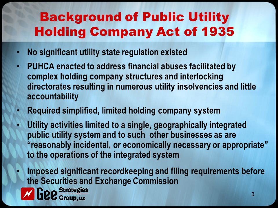 3 Background of Public Utility Holding Company Act of 1935 No significant utility state regulation existed PUHCA enacted to address financial abuses facilitated by complex holding company structures and interlocking directorates resulting in numerous utility insolvencies and little accountability Required simplified, limited holding company system Utility activities limited to a single, geographically integrated public utility system and to such other businesses as are reasonably incidental, or economically necessary or appropriate to the operations of the integrated system Imposed significant recordkeeping and filing requirements before the Securities and Exchange Commission