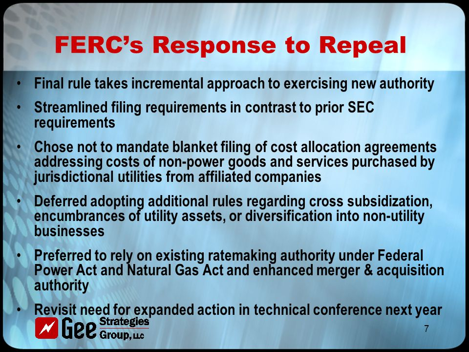 7 FERC's Response to Repeal Final rule takes incremental approach to exercising new authority Streamlined filing requirements in contrast to prior SEC requirements Chose not to mandate blanket filing of cost allocation agreements addressing costs of non-power goods and services purchased by jurisdictional utilities from affiliated companies Deferred adopting additional rules regarding cross subsidization, encumbrances of utility assets, or diversification into non-utility businesses Preferred to rely on existing ratemaking authority under Federal Power Act and Natural Gas Act and enhanced merger & acquisition authority Revisit need for expanded action in technical conference next year