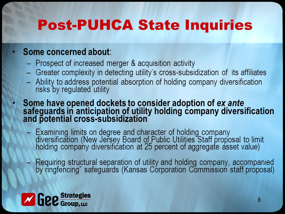 8 Post-PUHCA State Inquiries Some concerned about : –Prospect of increased merger & acquisition activity –Greater complexity in detecting utility's cross-subsidization of its affiliates –Ability to address potential absorption of holding company diversification risks by regulated utility Some have opened dockets to consider adoption of ex ante safeguards in anticipation of utility holding company diversification and potential cross-subsidization –Examining limits on degree and character of holding company diversification (New Jersey Board of Public Utilities Staff proposal to limit holding company diversification at 25 percent of aggregate asset value) –Requiring structural separation of utility and holding company, accompanied by ringfencing safeguards (Kansas Corporation Commission staff proposal)