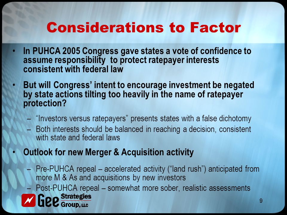 9 Considerations to Factor In PUHCA 2005 Congress gave states a vote of confidence to assume responsibility to protect ratepayer interests consistent with federal law But will Congress' intent to encourage investment be negated by state actions tilting too heavily in the name of ratepayer protection.