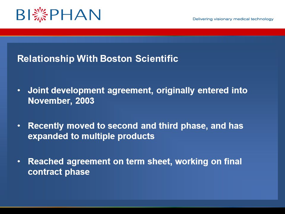 Relationship With Boston Scientific Joint development agreement, originally entered into November, 2003 Recently moved to second and third phase, and has expanded to multiple products Reached agreement on term sheet, working on final contract phase