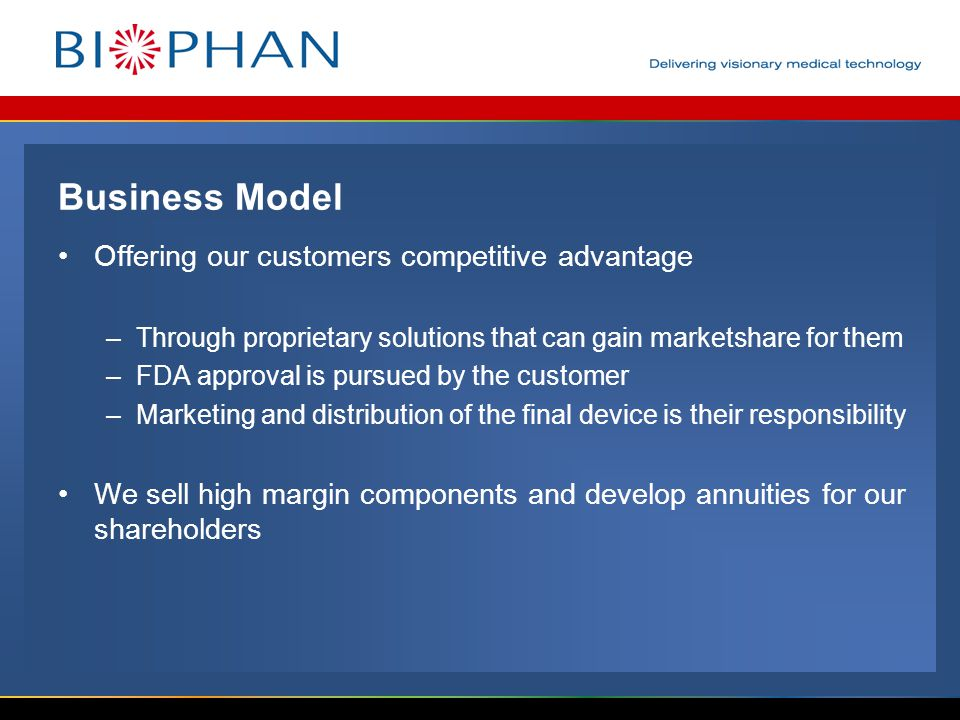 Business Model Offering our customers competitive advantage –Through proprietary solutions that can gain marketshare for them –FDA approval is pursued by the customer –Marketing and distribution of the final device is their responsibility We sell high margin components and develop annuities for our shareholders