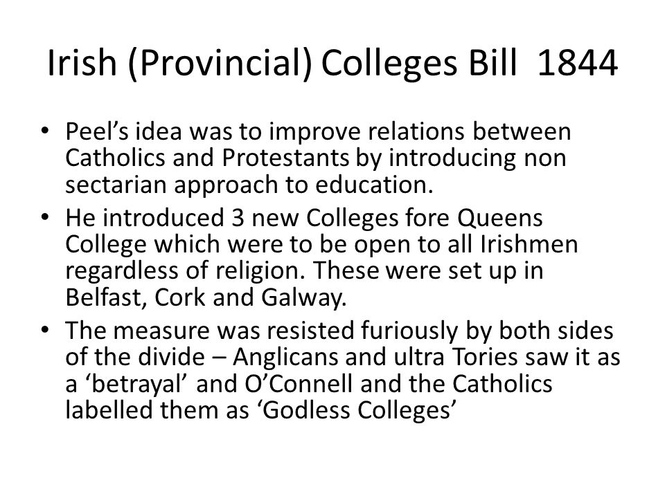 Irish (Provincial) Colleges Bill 1844 Peel's idea was to improve relations between Catholics and Protestants by introducing non sectarian approach to education.