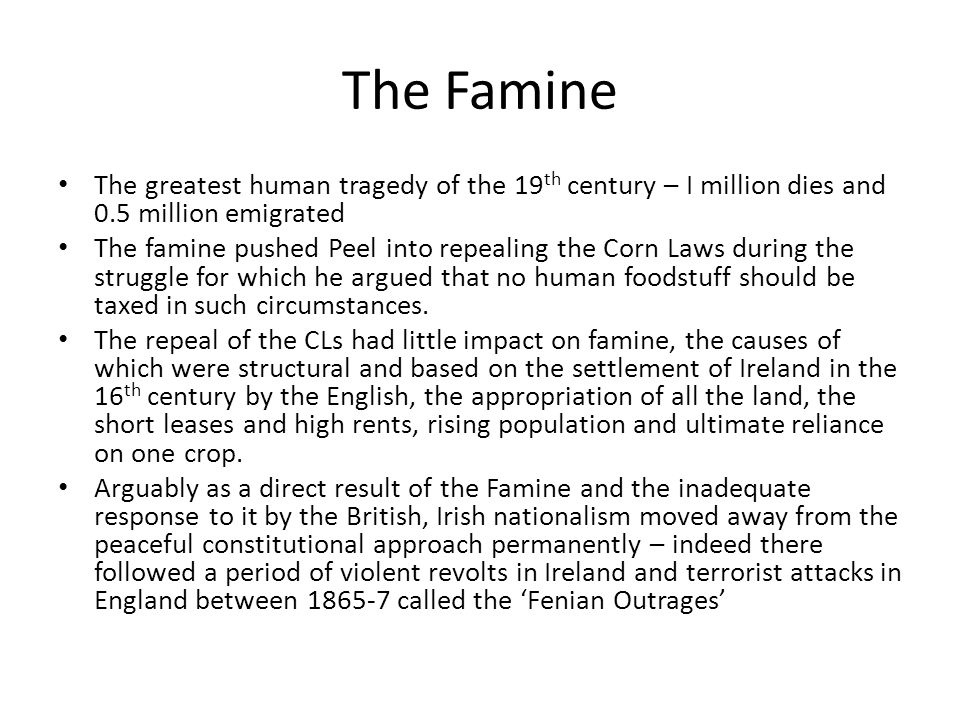 The Famine The greatest human tragedy of the 19 th century – I million dies and 0.5 million emigrated The famine pushed Peel into repealing the Corn Laws during the struggle for which he argued that no human foodstuff should be taxed in such circumstances.