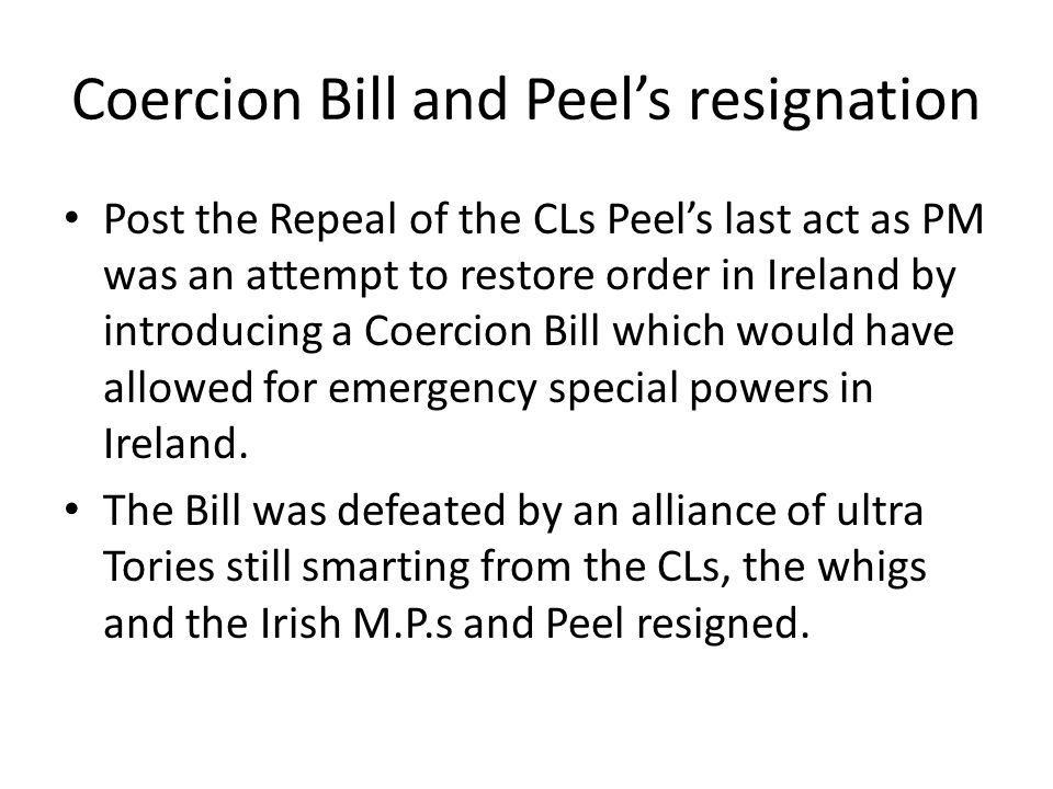 Coercion Bill and Peel's resignation Post the Repeal of the CLs Peel's last act as PM was an attempt to restore order in Ireland by introducing a Coercion Bill which would have allowed for emergency special powers in Ireland.