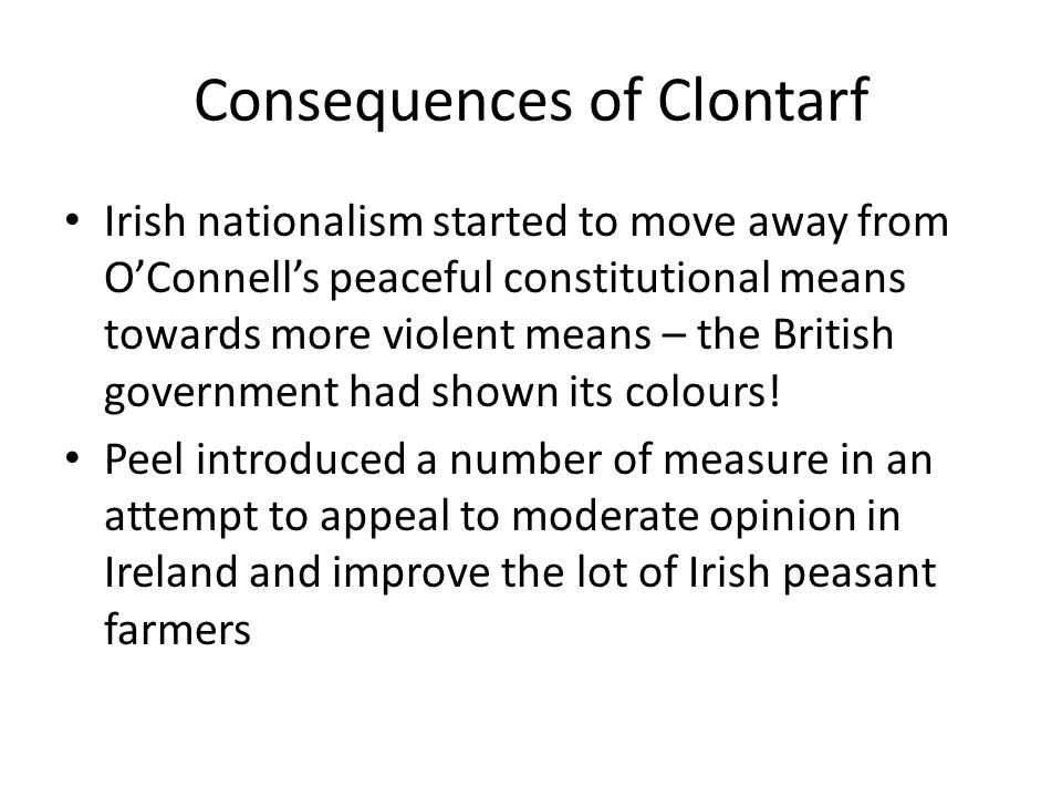 Consequences of Clontarf Irish nationalism started to move away from O'Connell's peaceful constitutional means towards more violent means – the British government had shown its colours.