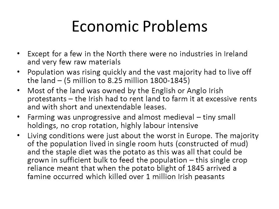 Economic Problems Except for a few in the North there were no industries in Ireland and very few raw materials Population was rising quickly and the vast majority had to live off the land – (5 million to 8.25 million 1800-1845) Most of the land was owned by the English or Anglo Irish protestants – the Irish had to rent land to farm it at excessive rents and with short and unextendable leases.