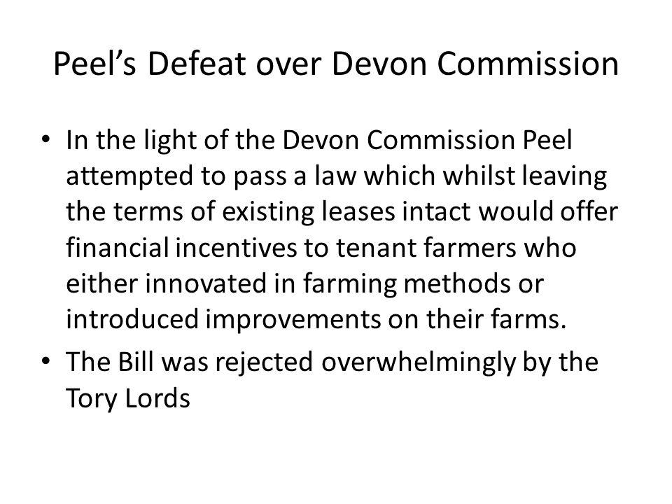Peel's Defeat over Devon Commission In the light of the Devon Commission Peel attempted to pass a law which whilst leaving the terms of existing leases intact would offer financial incentives to tenant farmers who either innovated in farming methods or introduced improvements on their farms.