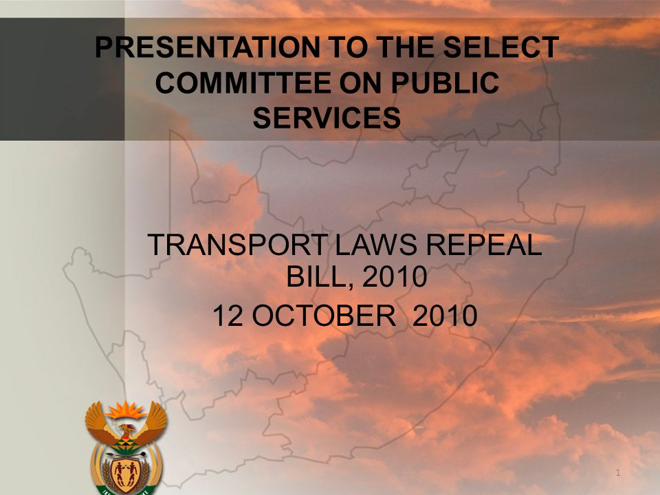 PRESENTATION TO THE SELECT COMMITTEE ON PUBLIC SERVICES TRANSPORT LAWS REPEAL BILL, 2010 12 OCTOBER 2010 1