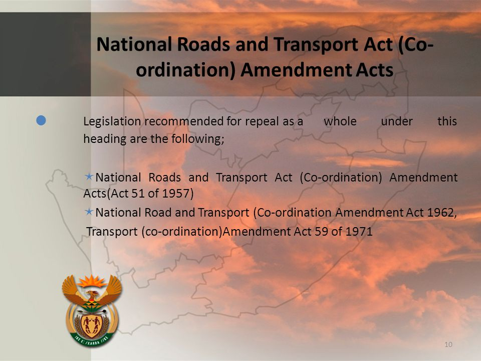 National Roads and Transport Act (Co- ordination) Amendment Acts  Legislation recommended for repeal as a whole under this heading are the following;  National Roads and Transport Act (Co-ordination) Amendment Acts(Act 51 of 1957)  National Road and Transport (Co-ordination Amendment Act 1962, Transport (co-ordination)Amendment Act 59 of 1971 10