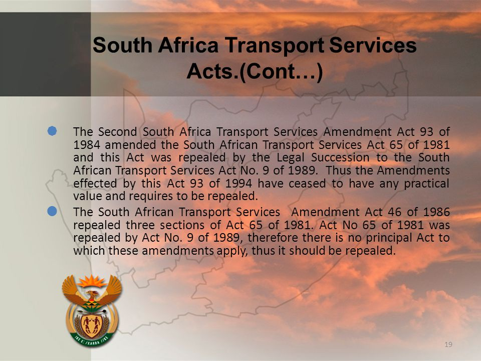 South Africa Transport Services Acts.(Cont…)  The Second South Africa Transport Services Amendment Act 93 of 1984 amended the South African Transport Services Act 65 of 1981 and this Act was repealed by the Legal Succession to the South African Transport Services Act No.
