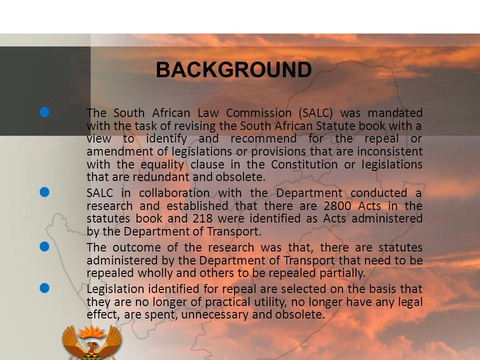 BACKGROUND  The South African Law Commission (SALC) was mandated with the task of revising the South African Statute book with a view to identify and recommend for the repeal or amendment of legislations or provisions that are inconsistent with the equality clause in the Constitution or legislations that are redundant and obsolete.