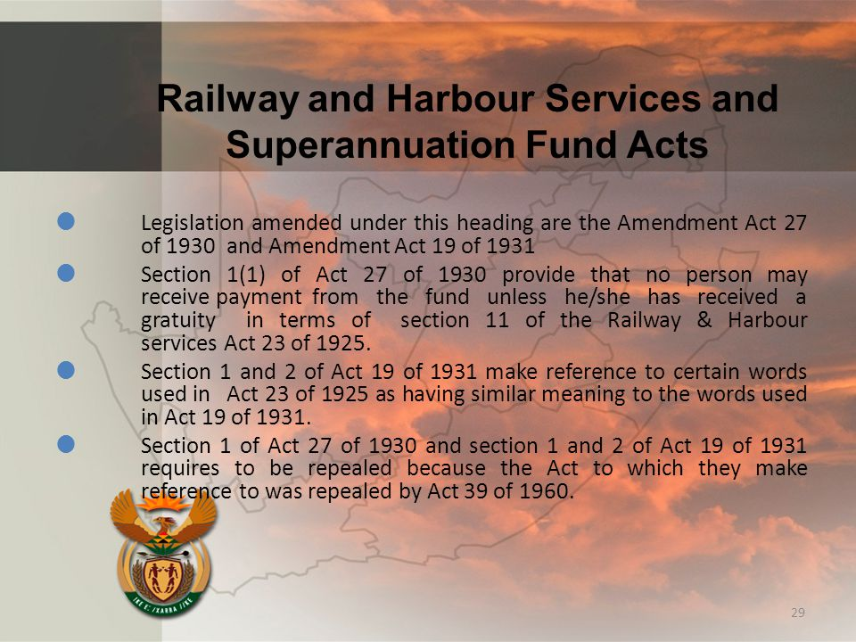 Railway and Harbour Services and Superannuation Fund Acts  Legislation amended under this heading are the Amendment Act 27 of 1930 and Amendment Act 19 of 1931  Section 1(1) of Act 27 of 1930 provide that no person may receive payment from the fund unless he/she has received a gratuity in terms of section 11 of the Railway & Harbour services Act 23 of 1925.