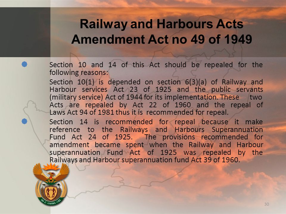 Railway and Harbours Acts Amendment Act no 49 of 1949  Section 10 and 14 of this Act should be repealed for the following reasons: Section 10(1) is depended on section 6(3)(a) of Railway and Harbour services Act 23 of 1925 and the public servants (military service) Act of 1944 for its implementation.