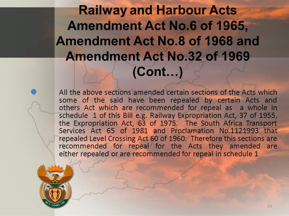 Railway and Harbour Acts Amendment Act No.6 of 1965, Amendment Act No.8 of 1968 and Amendment Act No.32 of 1969 (Cont…)  All the above sections amended certain sections of the Acts which some of the said have been repealed by certain Acts and others Act which are recommended for repeal as a whole in schedule 1 of this Bill e.g.