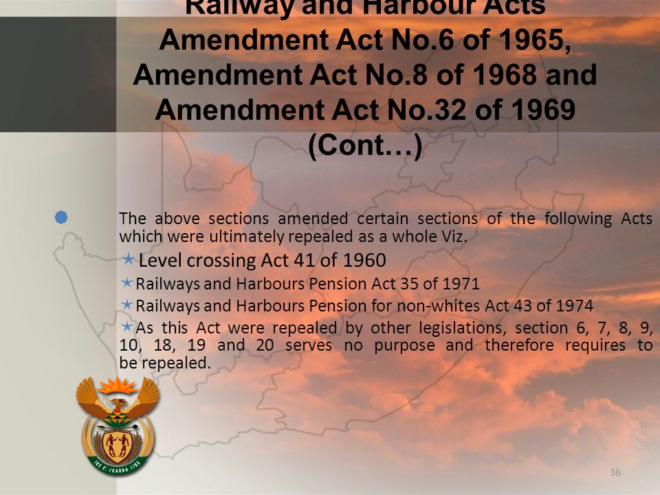 Railway and Harbour Acts Amendment Act No.6 of 1965, Amendment Act No.8 of 1968 and Amendment Act No.32 of 1969 (Cont…)  The above sections amended certain sections of the following Acts which were ultimately repealed as a whole Viz.