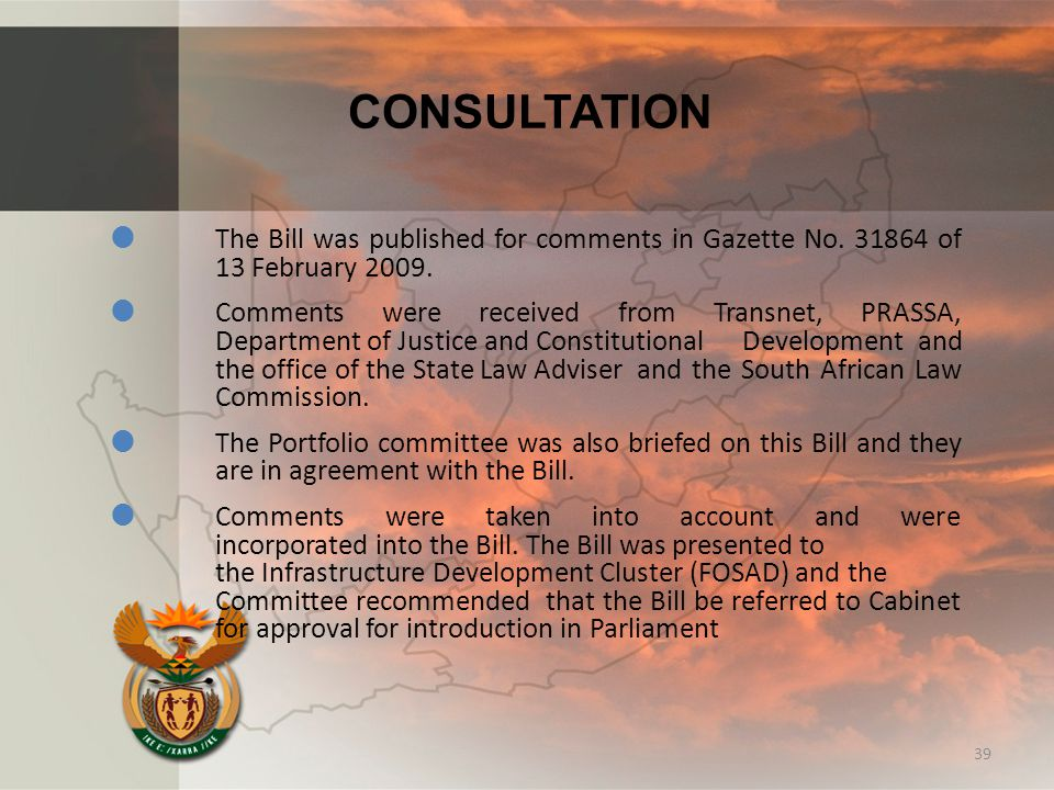 CONSULTATION  The Bill was published for comments in Gazette No. 31864 of 13 February 2009.  Comments were received from Transnet, PRASSA, Departmen
