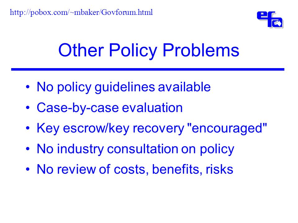 Other Policy Problems No policy guidelines available Case-by-case evaluation Key escrow/key recovery encouraged No industry consultation on policy No review of costs, benefits, risks http://pobox.com/~mbaker/Govforum.html