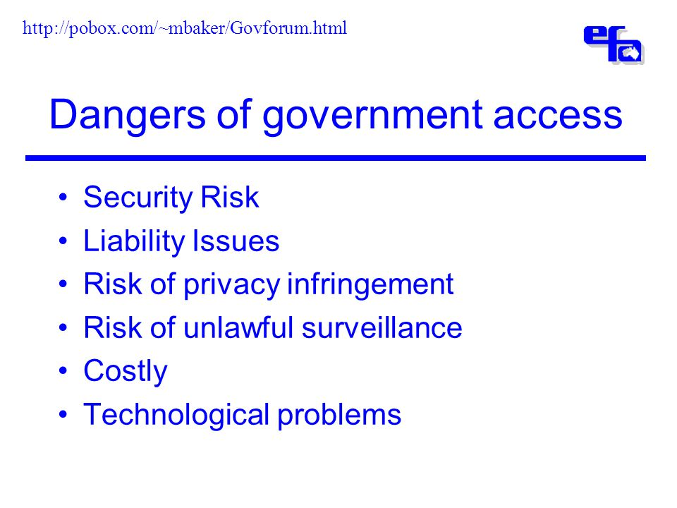 Dangers of government access Security Risk Liability Issues Risk of privacy infringement Risk of unlawful surveillance Costly Technological problems http://pobox.com/~mbaker/Govforum.html