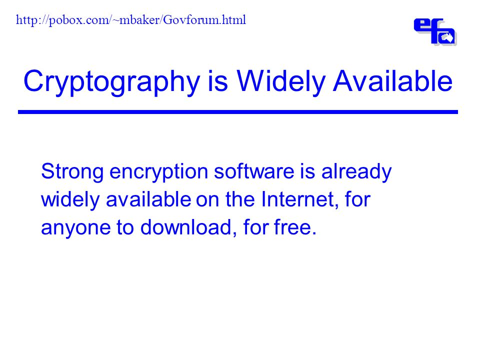 Cryptography is Widely Available Strong encryption software is already widely available on the Internet, for anyone to download, for free.