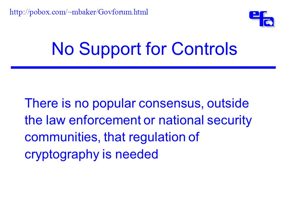 No Support for Controls There is no popular consensus, outside the law enforcement or national security communities, that regulation of cryptography is needed http://pobox.com/~mbaker/Govforum.html