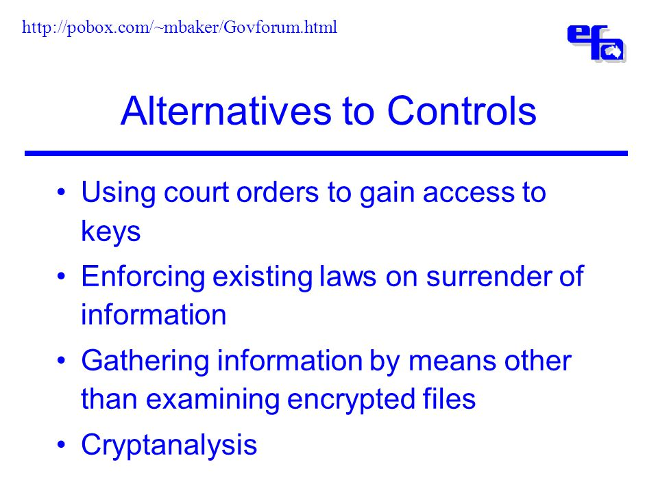 Alternatives to Controls Using court orders to gain access to keys Enforcing existing laws on surrender of information Gathering information by means other than examining encrypted files Cryptanalysis http://pobox.com/~mbaker/Govforum.html