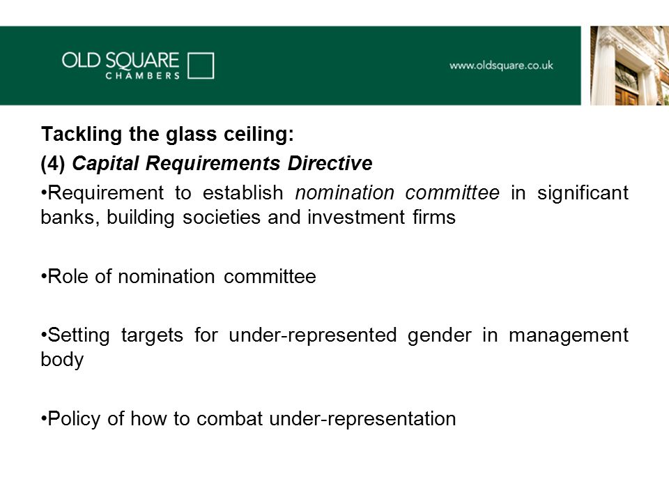 Tackling the glass ceiling: (4) Capital Requirements Directive Requirement to establish nomination committee in significant banks, building societies and investment firms Role of nomination committee Setting targets for under-represented gender in management body Policy of how to combat under-representation