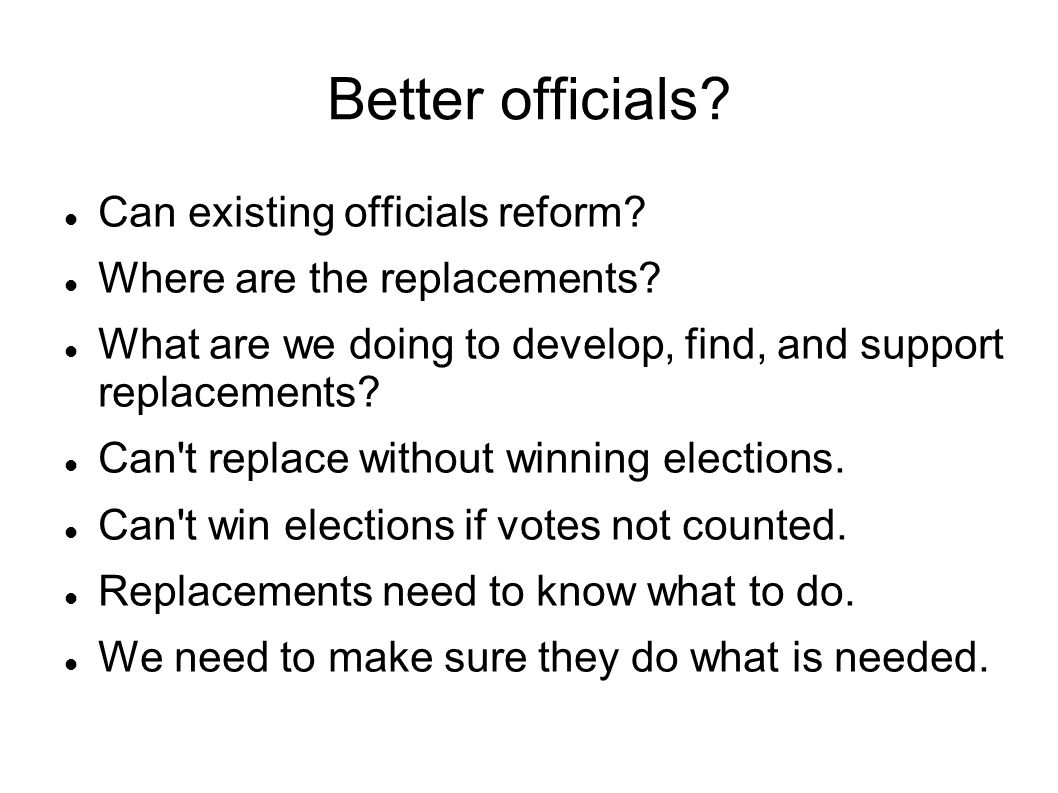 Better officials. Can existing officials reform. Where are the replacements.