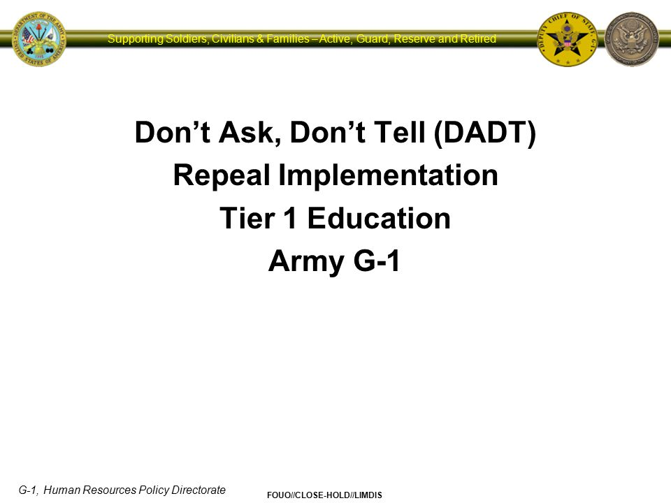 G-1, Human Resources Policy Directorate FOUO//CLOSE-HOLD//LIMDIS Supporting Soldiers, Civilians & Families – Active, Guard, Reserve and Retired Outline 2  The Basics of DADT Repeal  Historical Context  Army Guiding Principles  Overview of Policy Changes and Considerations  Top 10 Things to Know About DADT Repeal  Discussion