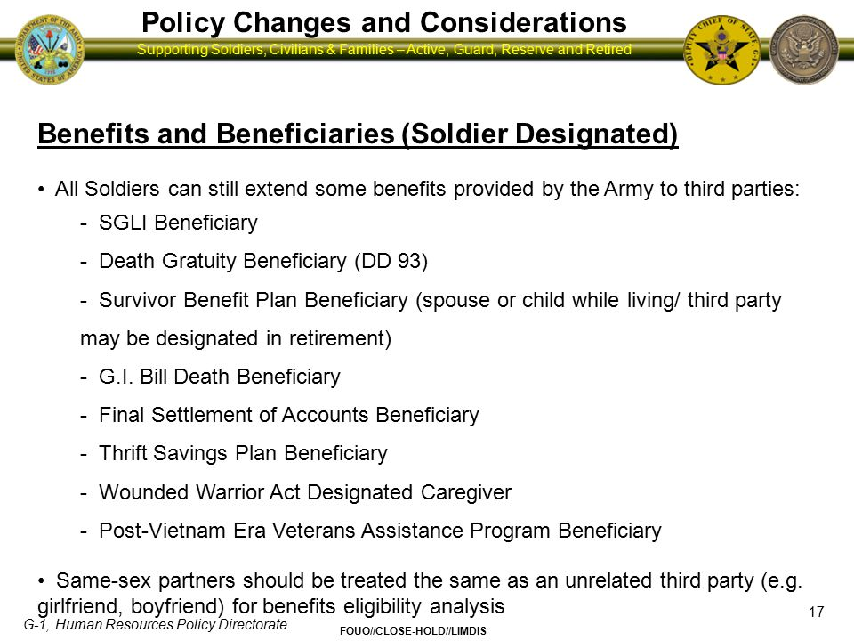 G-1, Human Resources Policy Directorate FOUO//CLOSE-HOLD//LIMDIS Supporting Soldiers, Civilians & Families – Active, Guard, Reserve and Retired Policy Changes and Considerations 18 Benefits and Beneficiaries (A Third Category) A third category of benefits consists of benefits that do not trigger DOMA.