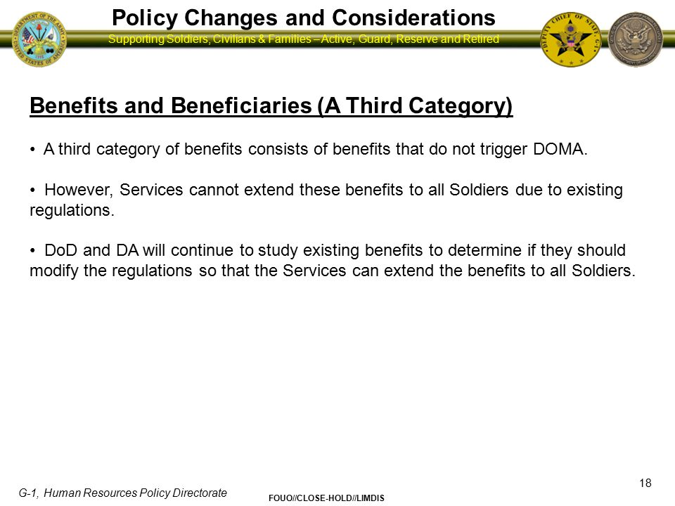G-1, Human Resources Policy Directorate FOUO//CLOSE-HOLD//LIMDIS Supporting Soldiers, Civilians & Families – Active, Guard, Reserve and Retired Policy Changes and Considerations 19 Personnel Management (Accessions) Upon repeal, statements about sexual orientation will not bar entry into the Army.