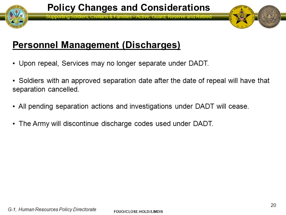 G-1, Human Resources Policy Directorate FOUO//CLOSE-HOLD//LIMDIS Supporting Soldiers, Civilians & Families – Active, Guard, Reserve and Retired Policy Changes and Considerations 21 Personnel Management (Early Release) No policy for early discharge based on: - Opposition to repeal - Opposition to serving or living with gay, lesbian, or bisexual Soldiers Army regulations and policies change frequently.