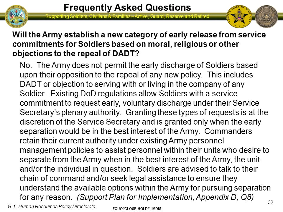 G-1, Human Resources Policy Directorate FOUO//CLOSE-HOLD//LIMDIS Supporting Soldiers, Civilians & Families – Active, Guard, Reserve and Retired Frequently Asked Questions 33 How will the military handle discrimination towards gay, lesbian and bisexual Soldiers.