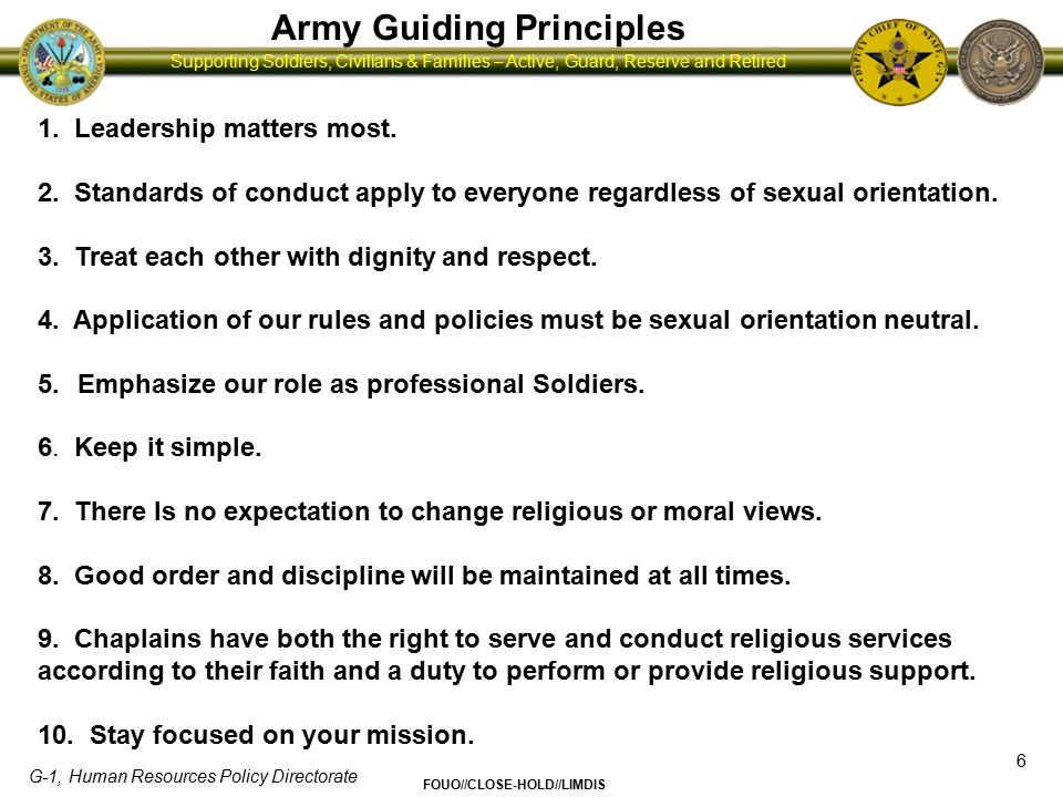 G-1, Human Resources Policy Directorate FOUO//CLOSE-HOLD//LIMDIS Supporting Soldiers, Civilians & Families – Active, Guard, Reserve and Retired Policy Changes and Considerations 7 In Summary… All policies dealing with personal/professional conduct and harassment will be applied without regard to sexual orientation.