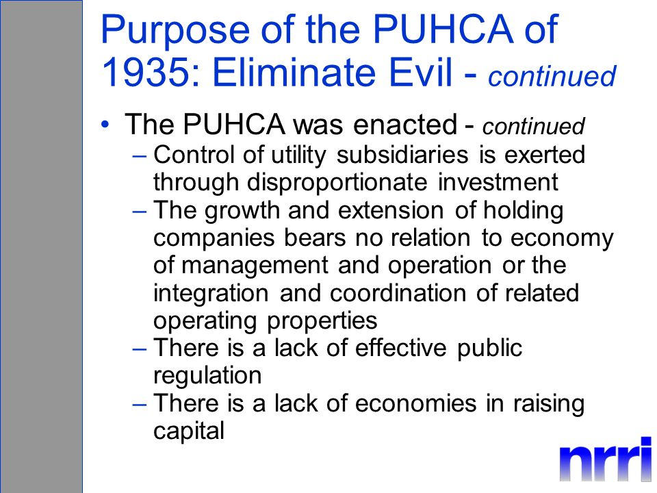 Purpose of the PUHCA of 1935: Eliminate Evil - continued The PUHCA was enacted - continued –Control of utility subsidiaries is exerted through disproportionate investment –The growth and extension of holding companies bears no relation to economy of management and operation or the integration and coordination of related operating properties –There is a lack of effective public regulation –There is a lack of economies in raising capital