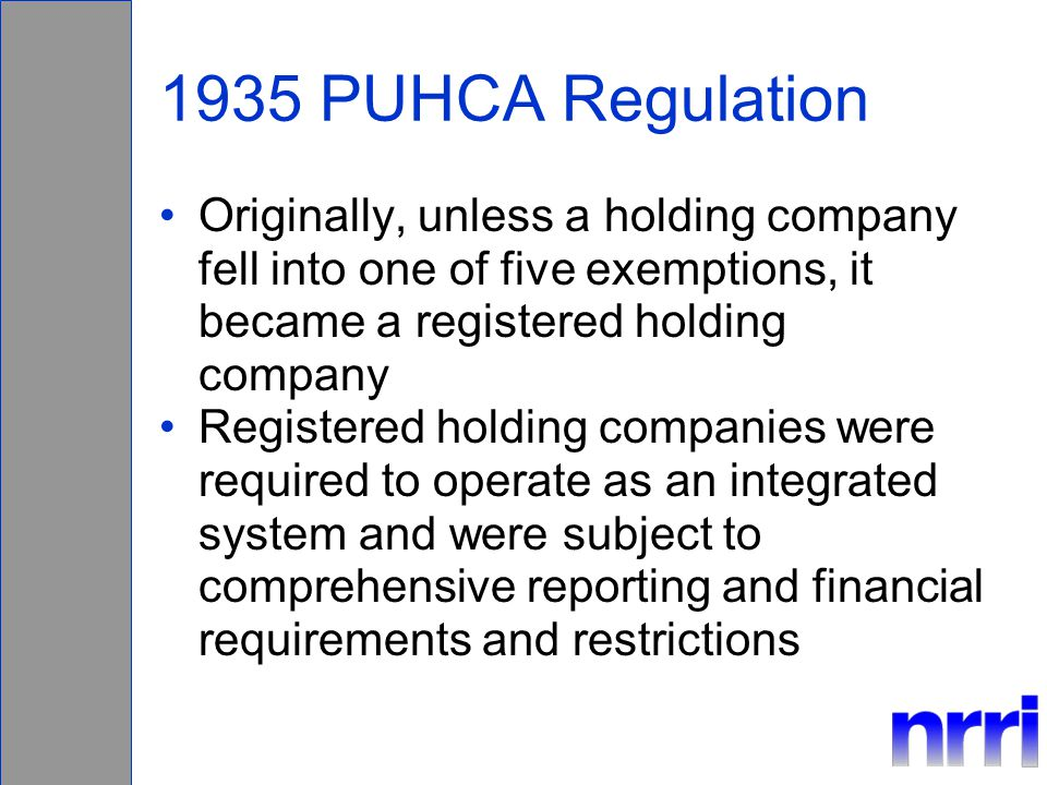 1935 PUHCA Regulation Originally, unless a holding company fell into one of five exemptions, it became a registered holding company Registered holding companies were required to operate as an integrated system and were subject to comprehensive reporting and financial requirements and restrictions