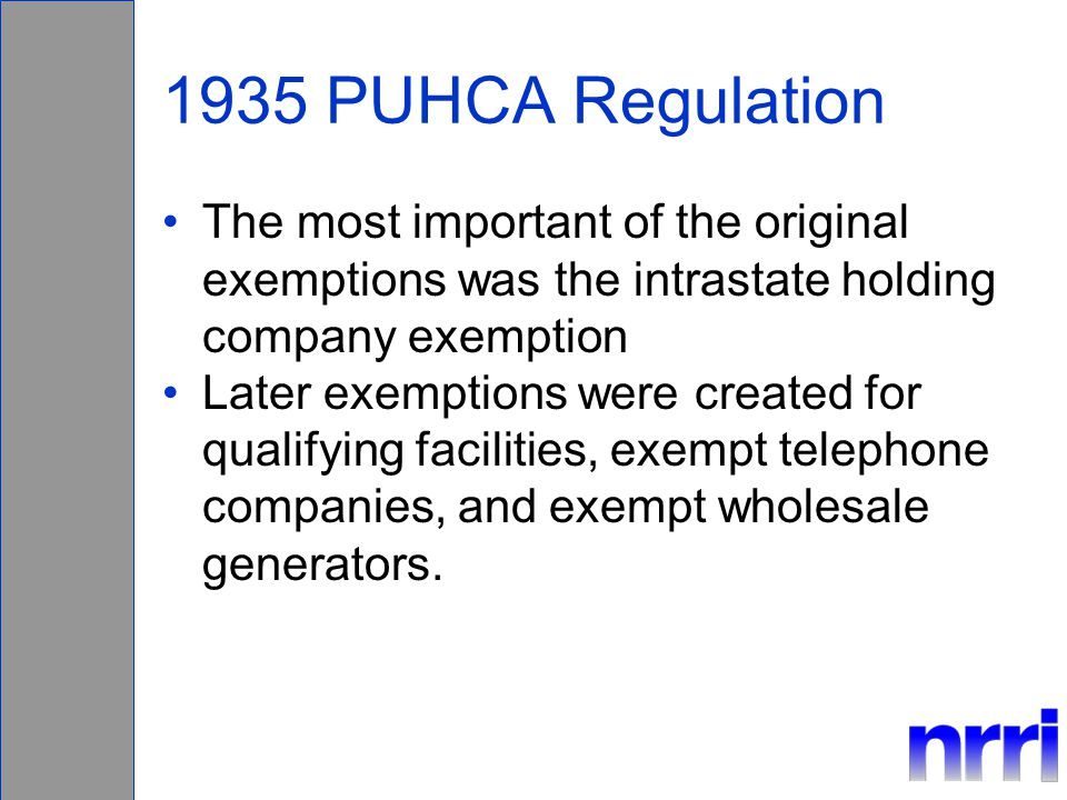 1935 PUHCA Regulation The most important of the original exemptions was the intrastate holding company exemption Later exemptions were created for qualifying facilities, exempt telephone companies, and exempt wholesale generators.