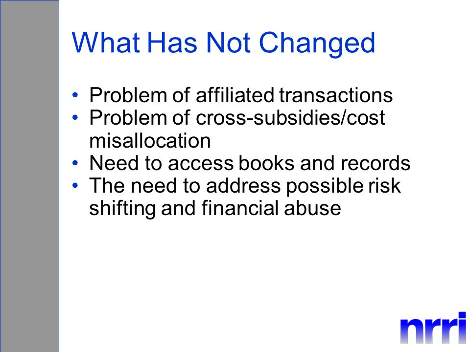 What Has Not Changed Problem of affiliated transactions Problem of cross-subsidies/cost misallocation Need to access books and records The need to address possible risk shifting and financial abuse