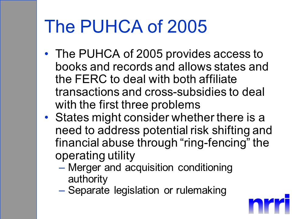 The PUHCA of 2005 The PUHCA of 2005 provides access to books and records and allows states and the FERC to deal with both affiliate transactions and cross-subsidies to deal with the first three problems States might consider whether there is a need to address potential risk shifting and financial abuse through ring-fencing the operating utility –Merger and acquisition conditioning authority –Separate legislation or rulemaking
