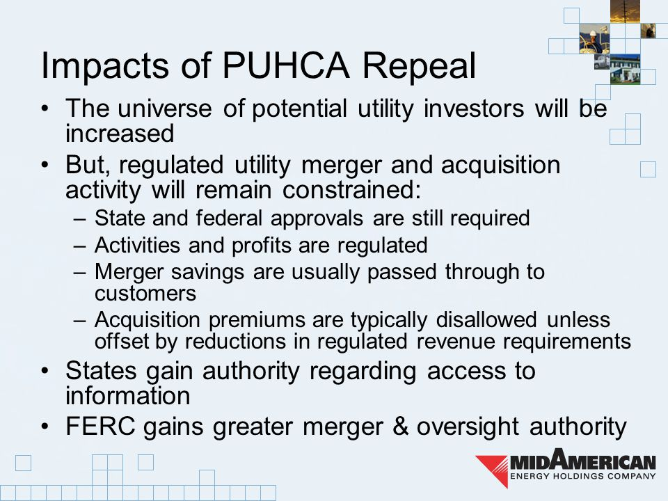 Impacts of PUHCA Repeal The universe of potential utility investors will be increased But, regulated utility merger and acquisition activity will remain constrained: –State and federal approvals are still required –Activities and profits are regulated –Merger savings are usually passed through to customers –Acquisition premiums are typically disallowed unless offset by reductions in regulated revenue requirements States gain authority regarding access to information FERC gains greater merger & oversight authority