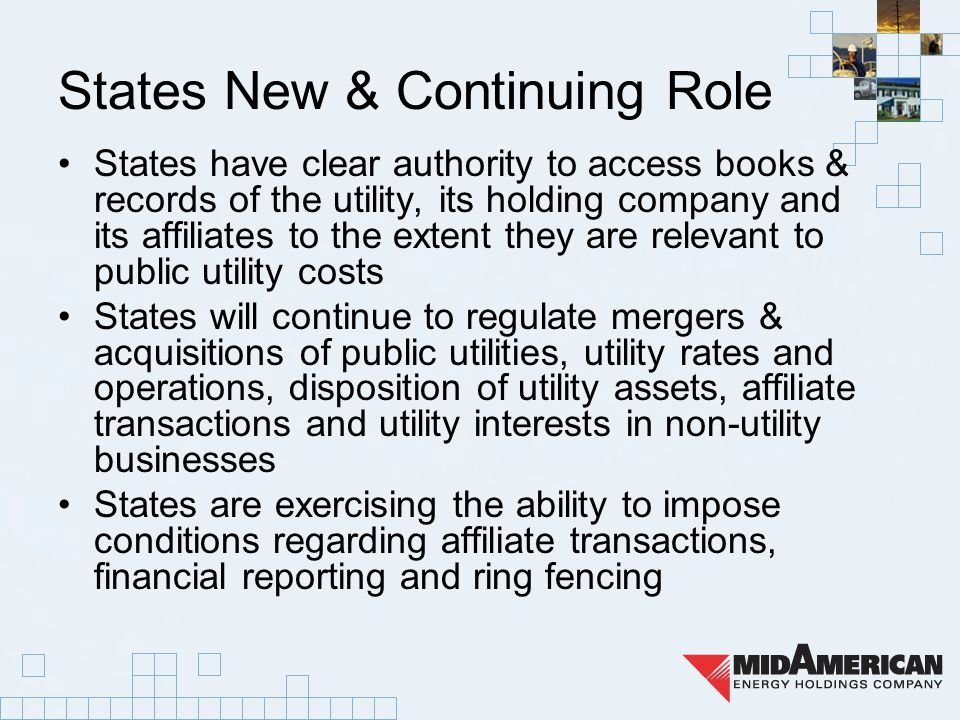 States New & Continuing Role States have clear authority to access books & records of the utility, its holding company and its affiliates to the extent they are relevant to public utility costs States will continue to regulate mergers & acquisitions of public utilities, utility rates and operations, disposition of utility assets, affiliate transactions and utility interests in non-utility businesses States are exercising the ability to impose conditions regarding affiliate transactions, financial reporting and ring fencing
