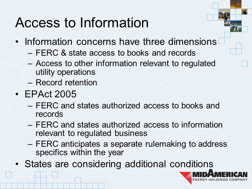 Access to Information Information concerns have three dimensions –FERC & state access to books and records –Access to other information relevant to regulated utility operations –Record retention EPAct 2005 –FERC and states authorized access to books and records –FERC and states authorized access to information relevant to regulated business –FERC anticipates a separate rulemaking to address specifics within the year States are considering additional conditions