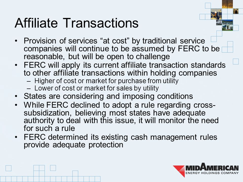 Affiliate Transactions Provision of services at cost by traditional service companies will continue to be assumed by FERC to be reasonable, but will be open to challenge FERC will apply its current affiliate transaction standards to other affiliate transactions within holding companies –Higher of cost or market for purchase from utility –Lower of cost or market for sales by utility States are considering and imposing conditions While FERC declined to adopt a rule regarding cross- subsidization, believing most states have adequate authority to deal with this issue, it will monitor the need for such a rule FERC determined its existing cash management rules provide adequate protection