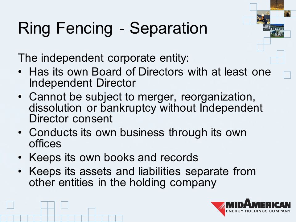 Ring Fencing - Separation The independent corporate entity: Has its own Board of Directors with at least one Independent Director Cannot be subject to merger, reorganization, dissolution or bankruptcy without Independent Director consent Conducts its own business through its own offices Keeps its own books and records Keeps its assets and liabilities separate from other entities in the holding company
