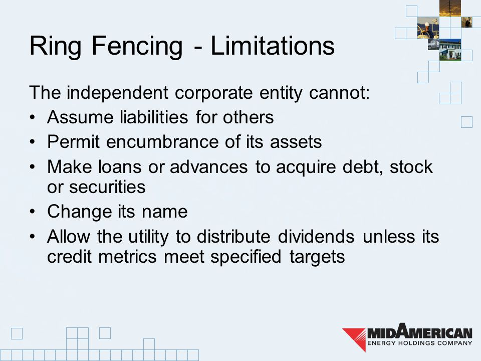 Ring Fencing - Limitations The independent corporate entity cannot: Assume liabilities for others Permit encumbrance of its assets Make loans or advances to acquire debt, stock or securities Change its name Allow the utility to distribute dividends unless its credit metrics meet specified targets