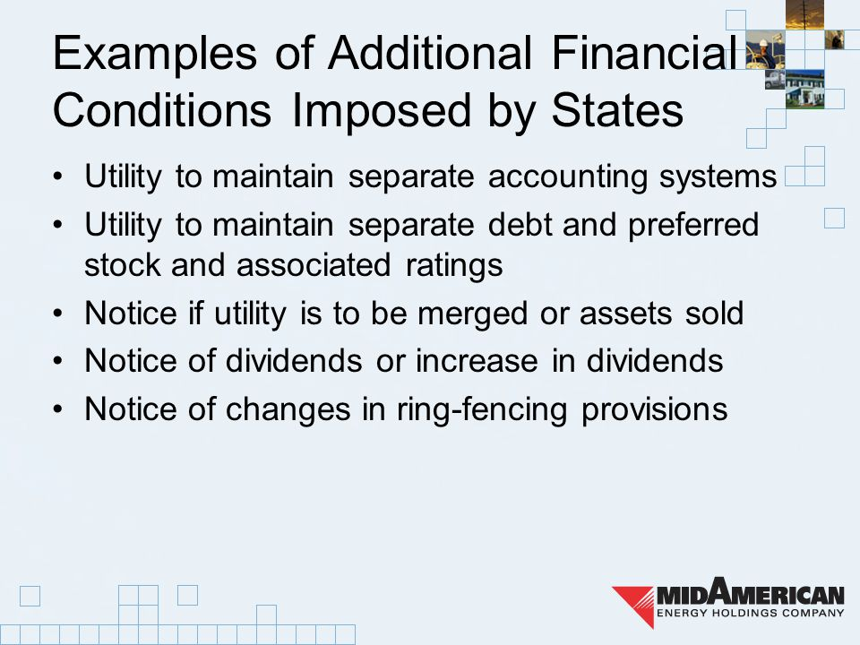 Examples of Additional Financial Conditions Imposed by States Utility to maintain separate accounting systems Utility to maintain separate debt and preferred stock and associated ratings Notice if utility is to be merged or assets sold Notice of dividends or increase in dividends Notice of changes in ring-fencing provisions